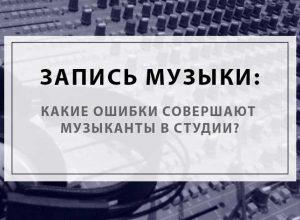 Запись музыки: какие ошибки совершают музыканты в студии?